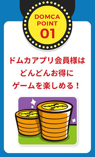 POINT01 ドムカカード会員様はどんどんお得にゲームを楽しめる!