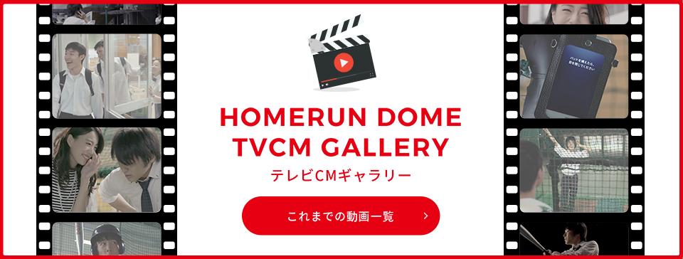 HOMERUN DOME TVCM GALLERY これまでの動画一覧